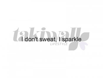 I don't sweat, I sparkle